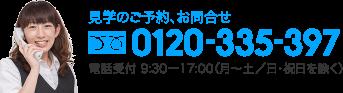 見学のご予約、お問合せ 0120-335-397 電話受付 9:30ー17:00(月〜土/日・祝日を除く)